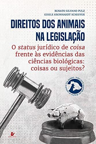 Direitos Animais na legislação : o status jurídico de coisa frente às evidências das ciências biológicas: coisas ou sujeitos?
