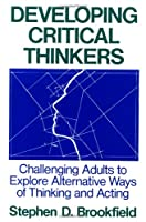 Developing Critical Thinkers: Challenging Adults to Explore Alternative Ways of Thinking and Acting (Jossey Bass Higher & Adult Education Series)