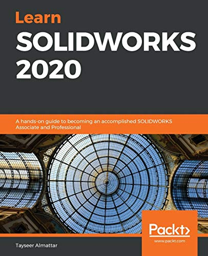Learn SOLIDWORKS 2020: A hands-on guide to becoming an accomplished SOLIDWORKS Associate and Professional