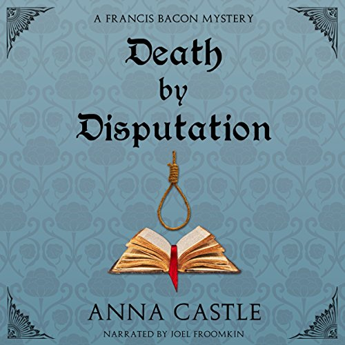 Death by Disputation     The Francis Bacon Mystery Series, Book 2              By:                                                                                                                                 Anna Castle                               Narrated by:                                                                                                                                 Joel Froomkin                      Length: 12 hrs and 6 mins     13 ratings     Overall 4.2