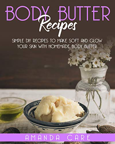 """BODY BUTTER RECIPES: Simple DIY Recipes To Make Soft And Glow Your Skin With Homemade Body Butter (SKIN CARE : 2 Books In 1:""""Body Butter Recipes"""" And""""Body Scrubs"""")"""