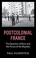 Postcolonial France: Race, Islam, and the Future of the Republic