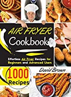 Air Fryer Cookbook: 1000 Effortless Air Fryer Recipes for Beginners and Advanced Users. -2021 Edition-