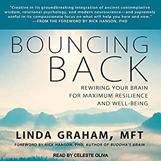 Bouncing Back     Rewiring Your Brain for Maximum Resilience and Well-Being              By:                                                                                                                                 Rick Hanson PhD,                                                                                        Linda Graham MFT                               Narrated by:                                                                                                                                 Celeste Oliva                      Length: 12 hrs and 2 mins     Not rated yet     Overall 0.0