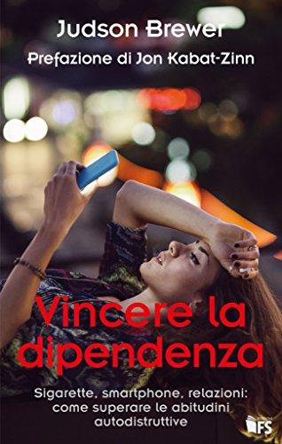 Vincere la dipendenza. Sigarette, smartphone, relazioni: come superare le abitudini autodistruttive
