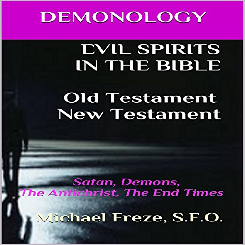 Demonology: Evil Spirits in the Bible Old Testament New Testament: Satan, Demons, the Antichrist, the End Times audiobook cover art