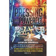 Pressing Into Powerful Prayer: Prayers for Supernatural Breakthroughs