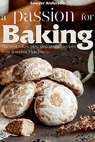 A passion for baking: The best cakes, pies, gingerbread recipes from grandma's kitchen (English Edition)