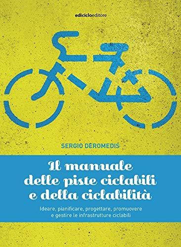 Il manuale delle piste ciclabili e della ciclabilità. Ideare, pianificare, progettare, promuovere e gestire le infrastrutture ciclabili