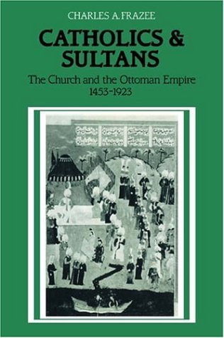 Catholics and Sultans: The Church and the Ottoman Empire 1453 1923