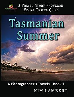 Tasmanian Summer: A Photographer's Travels - Book 1 (Travel Story Showcase Visual Travel Guides) by [Kim Lambert]