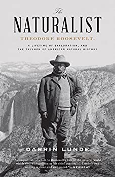 The Naturalist  Theodore Roosevelt A Lifetime of Exploration and the Triumph of American Natural History