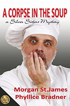 A Corpse in the Soup: A Silver Sisters Mystery (Silver Sisters Mysteries Book 1) by [Morgan St. James, Phyllice Bradner]