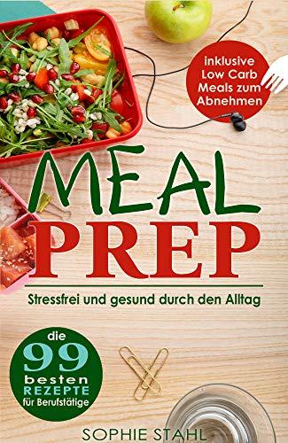 Meal Prep: Die 99 besten Rezepte für Berufstätige: Stressfrei und gesund durch den Alltag inklusive Low Carb Meals zum Abnehmen