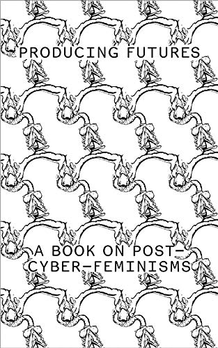 Producing Futures: A Book on Post-Cyber-Feminisms: A Research on Post-Cyber-Feminisms