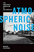 Atmospheric Noise: The Indefinite Urbanism of Los Angeles (Elements)