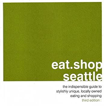 eat.shop seattle: the indispensable guide to stylishly unique, locally owned eating and shopping