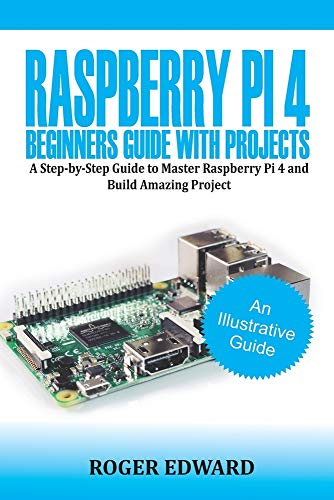 Raspberry Pi 4 Beginners Guide With Projects: A Step by Step Guide to Master Raspberry Pi 4 and Build Amazing Projects