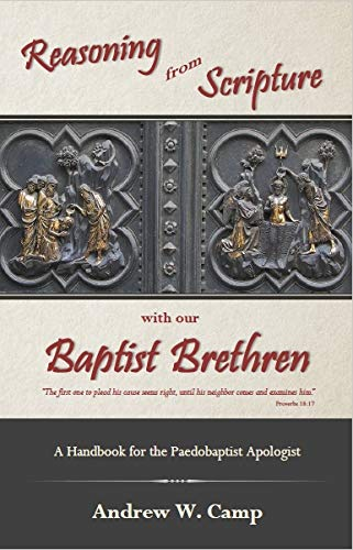 Reasoning from Scripture with our Baptist Brethren, A Handbook for the Paedobaptist Apologist