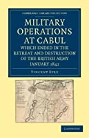 Military Operations at Cabul, which Ended in the Retreat and Destruction of the British Army, January 1842: With a Journal of Imprisonment in Affghanistan (Cambridge Library Collection - Naval and Military History)