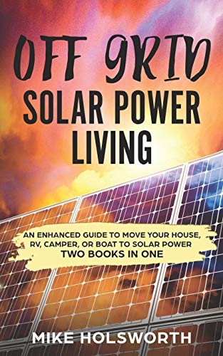Off Grid Solar Power Living: An Enhanced Guide To Move Your House, RV, Camper, Or Boat To Solar Power (TWO BOOKS IN ONE)