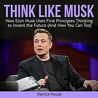Think Like Musk     How Elon Musk Uses First Principles Thinking to Invent the Future (And How You Can Too)              By:                                                                                                                                 Derrick House                               Narrated by:                                                                                                                                 Nate Sjol                      Length: 31 mins     23 ratings     Overall 3.4