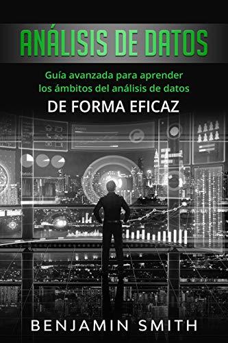 Análisis de datos: Guía avanzada para aprender los ámbitos del análisis de datos de forma eficaz (Libro En Espanol)