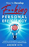 How to Develop F**king Personal Efficiency: The Work Less Make More Approach Business Guide (The Active and Effective Leaders Book 5) (English Edition)