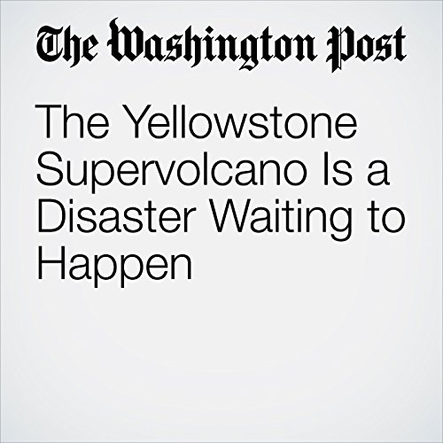 The Yellowstone Supervolcano Is a Disaster Waiting to Happen copertina