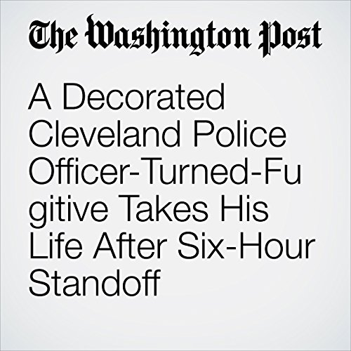 A Decorated Cleveland Police Officer-Turned-Fugitive Takes His Life After Six-Hour Standoff copertina