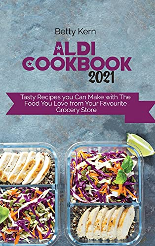 Aldi Cookbook 2021: Tasty Recipes you Can Make with The Food You Love from Your Favourite Grocery Store