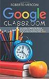 Google Classroom: La guida completa per la didattica a distanza e la scuola digitale nel 2021