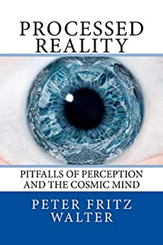 Processed Reality: Pitfalls of Perception and the Cosmic Mind (Scholarly Articles Book 21) by [Peter Fritz Walter]
