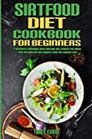 Sirtfood Diet Cookbook For Beginners: A Beginner's Cookbook With Sirtfood Diet Recipes For Boost your Metabolism and Awaken your Fat Burning Gene