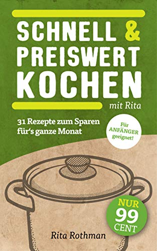 Schnell & Preiswert Kochen mit Rita: 31 Rezepte zum Sparen für's ganze Monat