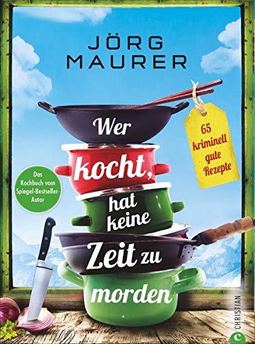 """Wer kocht, hat keine Zeit zu morden - 65 kriminell gute Rezepte. Das Kochbuch zum Alpenkrimi """"Den letzten Gang serviert der Tod"""" von Jörg Maurer."""