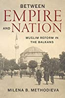 Between Empire and Nation: Muslim Reform in the Balkans (Stanford Studies on Central and Eastern Europe)