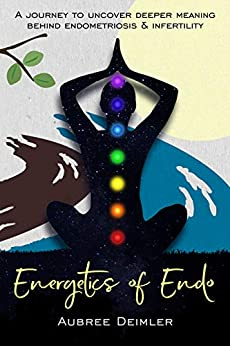 Energetics of Endo: A journey to uncover deeper meaning behind endometriosis and infertility by [Aubree Deimler]