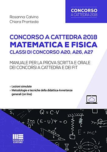 Concorso a cattedra 2018. Matematica e fisica. Classi di concorso A20, A26, A27. Manuale per la prova scritta e orale dei concorsi a cattedra e dei FIT