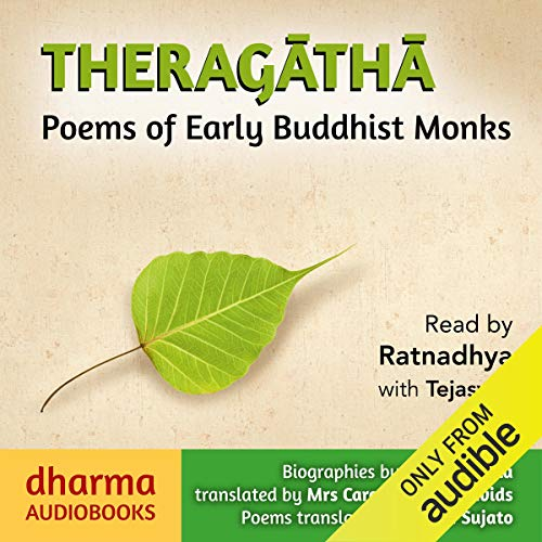 Theragatha     Poems of Early Buddhist Monks              By:                                                                                                                                 Caroline Rhys Davids - translator,                                                                                        Ajahn Sujato - translator                               Narrated by:                                                                                                                                 Ratnadhya Tejasvini                      Length: 10 hrs and 46 mins     2 ratings     Overall 4.5