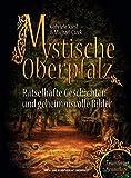 Mystische Oberpfalz: Rätselhafte Geschichten und geheimnisvolle Bilder