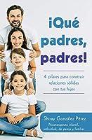 QUÉ PADRES, PADRES: 4 Pilares para Construir Relaciones Sólidas con tus Hijos