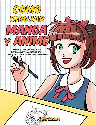Como dibujar Manga y Anime: Aprende a dibujar paso a paso - cabezas, caras, accesorios, ropa y divertidos personajes de cuerpo completo