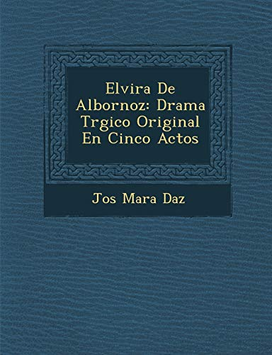 Elvira De Albornoz: Drama Tr�gico Original En Cinco Actos