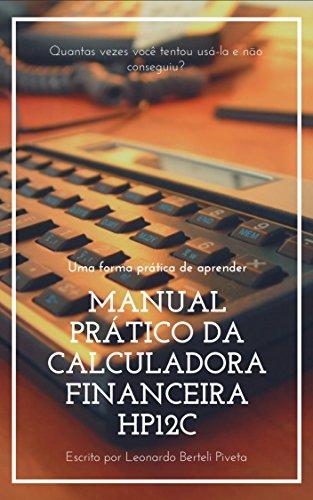 MANUAL PRÁTICO DA CALCULADORA FINANCEIRA HP12C: Uma forma prática de aprender
