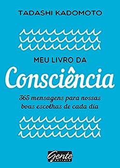 Meu livro da consciência: 365 mensagens para nossas boas escolhas de cada dia por [Tadashi Kadomoto]