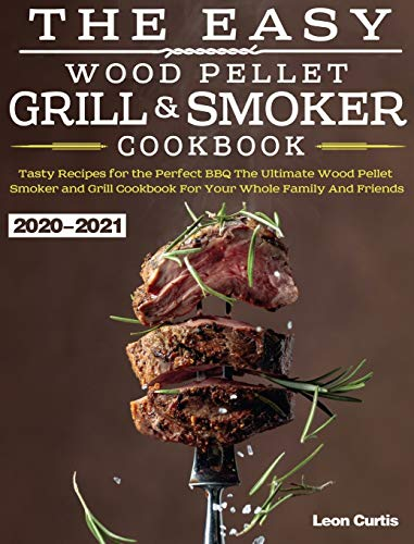 The Easy Wood Pellet Smoker and Grill Cookbook 2020-2021: Tasty Recipes for the Perfect BBQ,The Ultimate Wood Pellet Smoker and Grill Cookbook For ... Cookbook For Your Whole Family And Friends