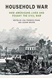Household War: How Americans Lived and Fought the Civil War (UnCivil Wars Ser.)