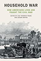 Household War: How Americans Lived and Fought the Civil War (Uncivil Wars)