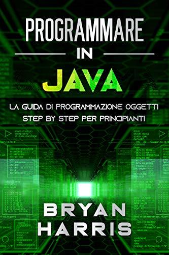 PROGRAMMARE IN JAVA: La guida di programmazione oggetti step by step per principianti